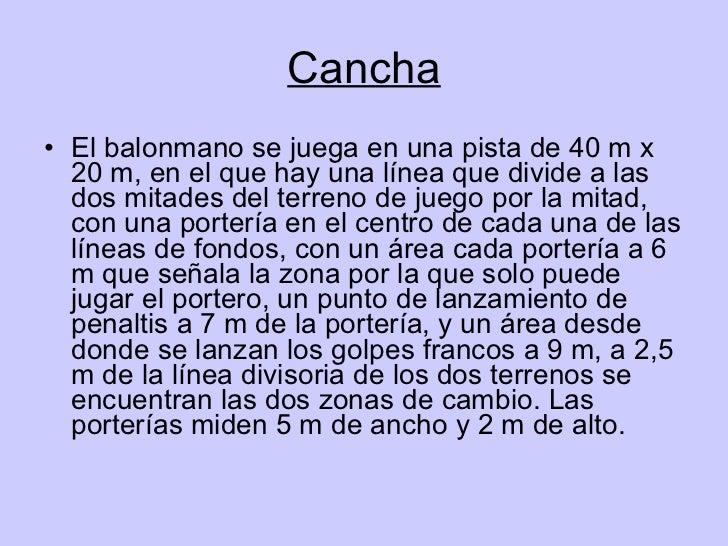 Cancha <ul><li>El balonmano se juega en una pista de 40 m x 20 m, en el que hay una línea que divide a las dos mitades del...