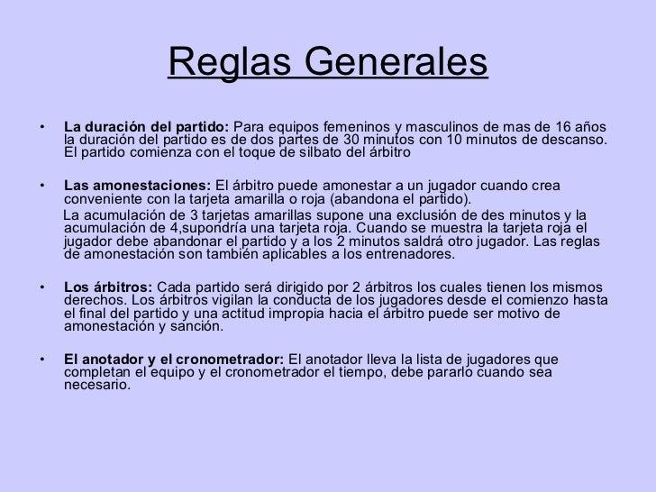 Reglas Generales <ul><li>La duración del partido:  Para equipos femeninos y masculinos de mas de 16 años la duración del p...
