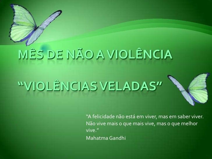 """Mês de Não a violência""""VIOLÊNCIAS VELADAS""""<br />""""A felicidade não está em viver, mas em saber viver. Não vive mais o que m..."""