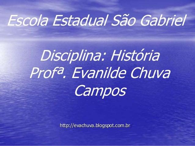 Escola Estadual São Gabriel Disciplina: História Profª. Evanilde Chuva Campos http://evachuva.blogspot.com.br/
