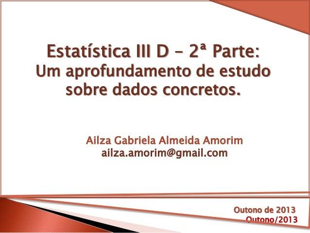 Estatística III D – 2ª Parte: Um aprofundamento de estudo sobre dados concretos. Outono/2013 Ailza Gabriela Almeida Amorim...