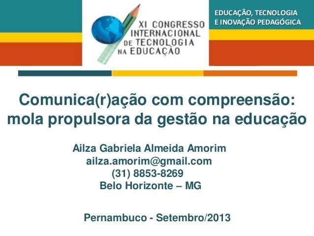 EDUCAÇÃO, TECNOLOGIA E INOVAÇÃO PEDAGÓGICA  Comunica(r)ação com compreensão: mola propulsora da gestão na educação Ailza G...