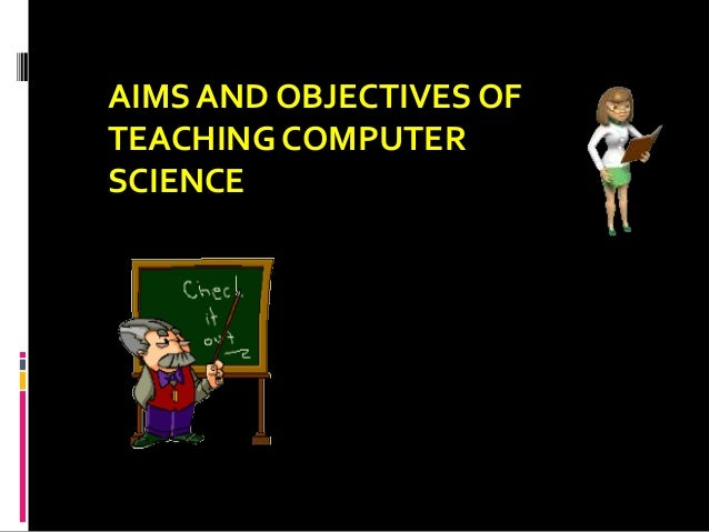 AIMS AND OBJECTIVES OF TEACHING COMPUTER SCIENCE