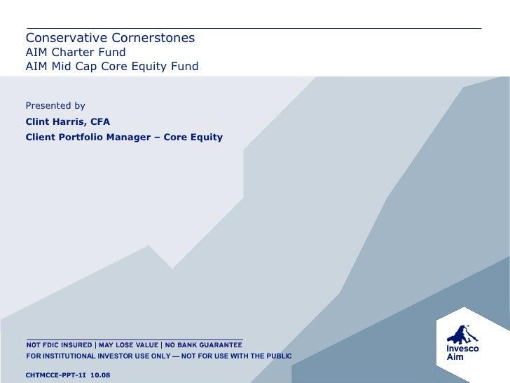 Conservative Cornerstones AIM Charter Fund AIM Mid Cap Core Equity Fund Presented by Clint Harris, CFA Client Portfolio Ma...