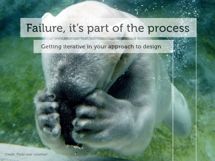 Failure, it's part of the process                         Getting iterative in your approach to design     Credit: Flickr ...