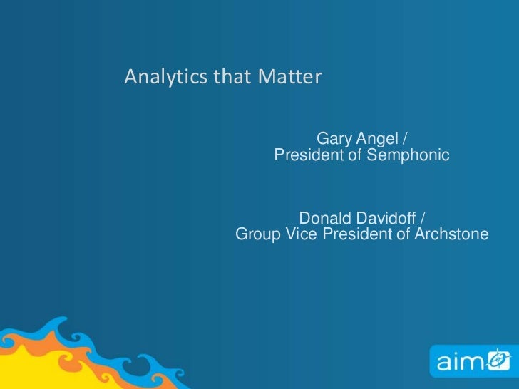 Analytics that Matter<br />Gary Angel / President of Semphonic<br />Donald Davidoff /Group Vice President of Archstone<br />