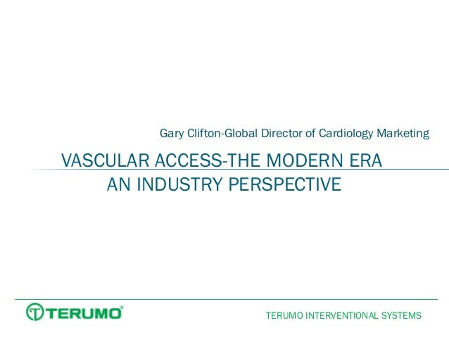 Gary Clifton-Global Director of Cardiology Marketing  VASCULAR ACCESS-THE MODERN ERA AN INDUSTRY PERSPECTIVE  TERUMO INTER...
