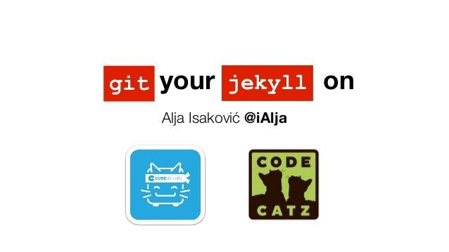 Git your Jekyll on Alja Isaković @iAlja jekyllgit