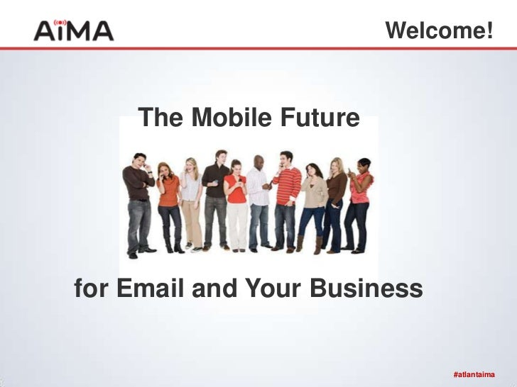 Welcome!    The Mobile Futurefor Email and Your Business                              #atlantaima