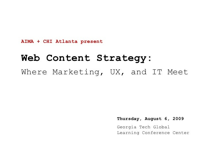 AIMA + CHI Atlanta present Web Content Strategy: Where Marketing, UX, and IT Meet Thursday, August 6, 2009 Georgia Tech Gl...