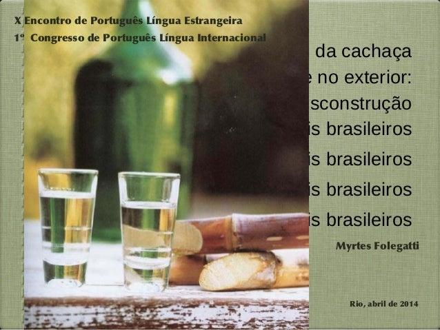 A imagem da cachaça  no Brasil e no exterior:  construção e desconstrução  de mitos culturais brasileiros  de mitos cultur...