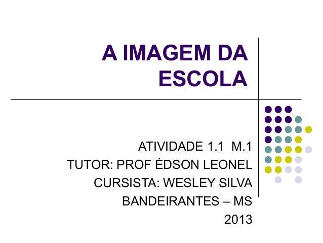 A IMAGEM DA ESCOLA ATIVIDADE 1.1 M.1 TUTOR: PROF ÉDSON LEONEL CURSISTA: WESLEY SILVA BANDEIRANTES – MS 2013