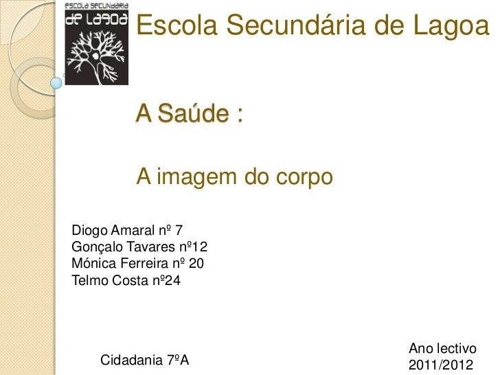 Escola Secundária de Lagoa         A Saúde :         A imagem do corpoDiogo Amaral nº 7Gonçalo Tavares nº12Mónica Ferreira...