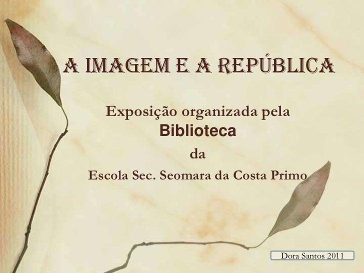A imagem e a república<br />Exposição organizada pela Biblioteca <br />da <br />Escola Sec. Seomara da Costa Primo<br />Do...
