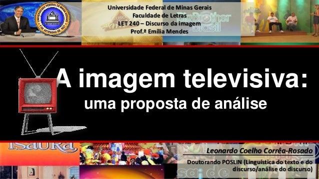 Universidade Federal de Minas Gerais Faculdade de Letras LET 240 – Discurso da imagem Prof.ª Emília Mendes A imagem televi...