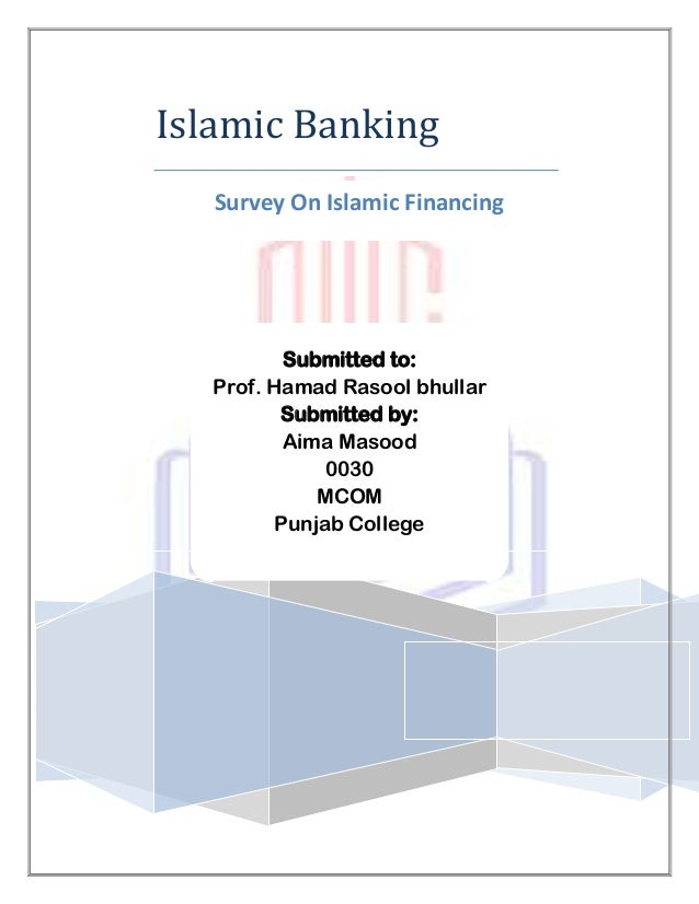 Islamic Banking   Survey On Islamic Financing           Submitted to:   Prof. Hamad Rasool bhullar          Submitted by: ...
