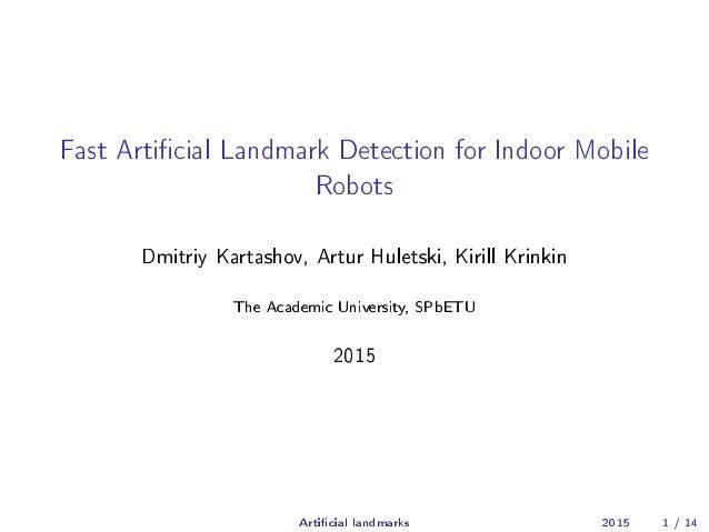 Fast Articial Landmark Detection for Indoor Mobile Robots Dmitriy Kartashov, Artur Huletski, Kirill Krinkin The Academic U...