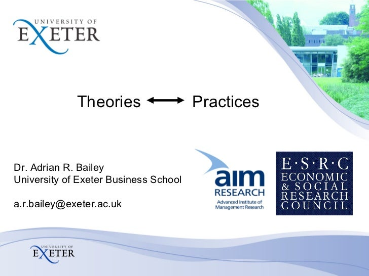 Theories   Practices Dr. Adrian R. Bailey University of Exeter Business School [email_address]