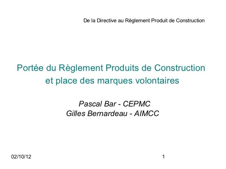 De la Directive au Règlement Produit de Construction  Portée du Règlement Produits de Construction         et place des ma...