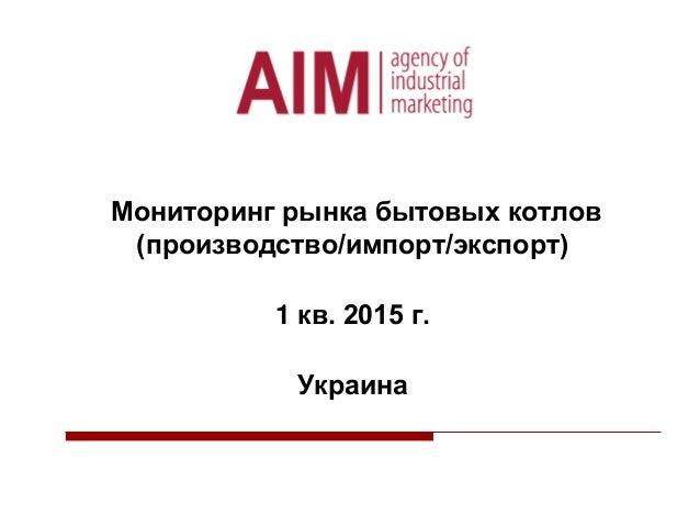 Мониторинг рынка бытовых котлов (производство/импорт/экспорт) 1 кв. 2015 г. Украина