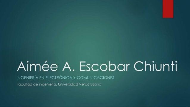 Aimée A. Escobar Chiunti INGENIERÍA EN ELECTRÓNICA Y COMUNICACIONES Facultad de ingeniería, Universidad Veracruzana