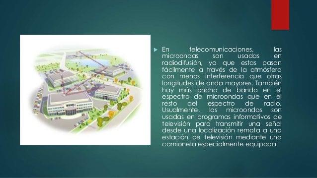  En telecomunicaciones, las microondas son usadas en radiodifusión, ya que estas pasan fácilmente a través de la atmósfer...