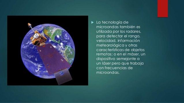  La tecnología de microondas también es utilizada por los radares, para detectar el rango, velocidad, información meteoro...