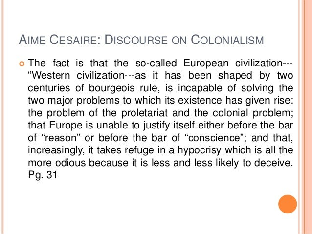 "discourse on colonialism Discourse on colonialism ""a civilization that proves incapable of solving the problems it creates is a decadent civilization a civilization that choose to close."