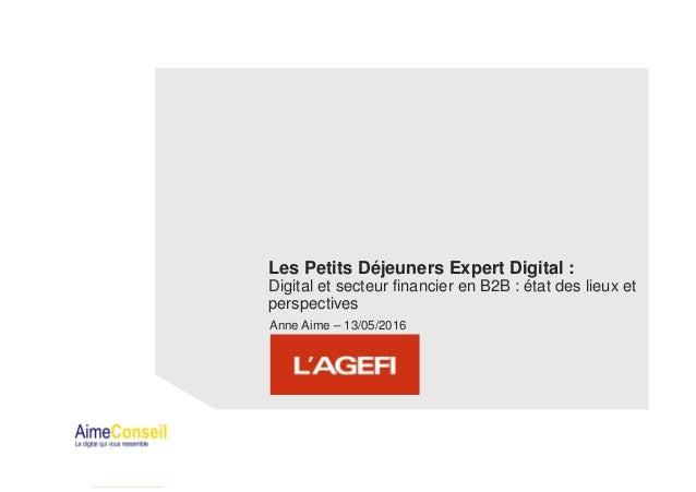 Les Petits Déjeuners Expert Digital : Digital et secteur financier en B2B : état des lieux et perspectives Anne Aime – 13/...