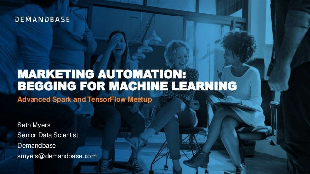 MARKETING AUTOMATION: BEGGING FOR MACHINE LEARNING Seth Myers Senior Data Scientist Demandbase smyers@demandbase.com Advan...