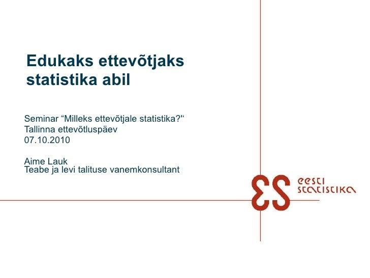 """Seminar """"Milleks ettevõtjale statistika?'' Tallinna ettevõtluspäev 07.10.2010 Aime Lauk Teabe ja levi talituse vanemkonsul..."""