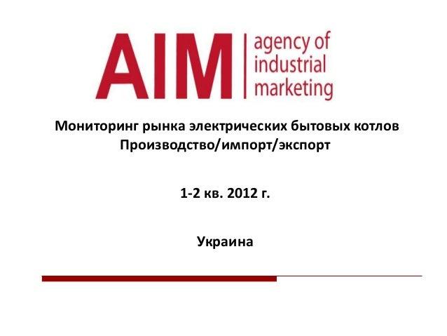Мониторинг рынка электрических бытовых котлов Производство/импорт/экспорт 1-2 кв. 2012 г. Украина
