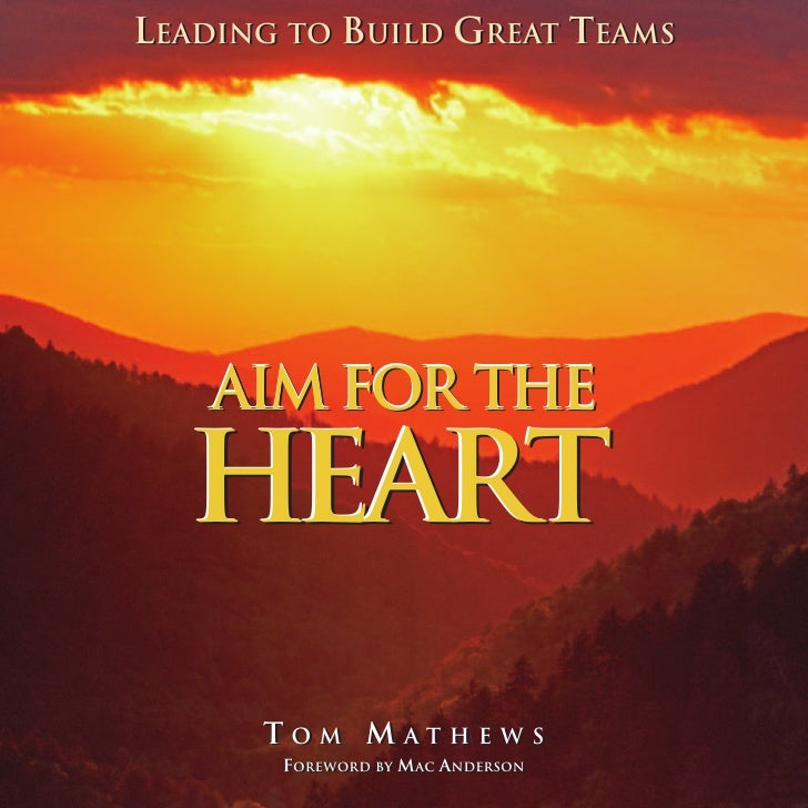 LEADING TO BUILD GREAT TEAMS         AIM FOR THE   HEART       TOM MATHEWS        OM  ATHEWS        FOREWORD BY MAC ANDERS...