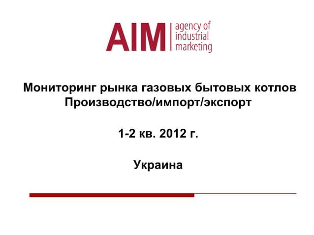 Мониторинг рынка газовых бытовых котлов Производство/импорт/экспорт 1-2 кв. 2012 г. Украина