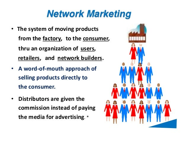 Network Marketing to the consumer, • A word-of-mouth approach of selling products directly to the consumer. • Distributors...