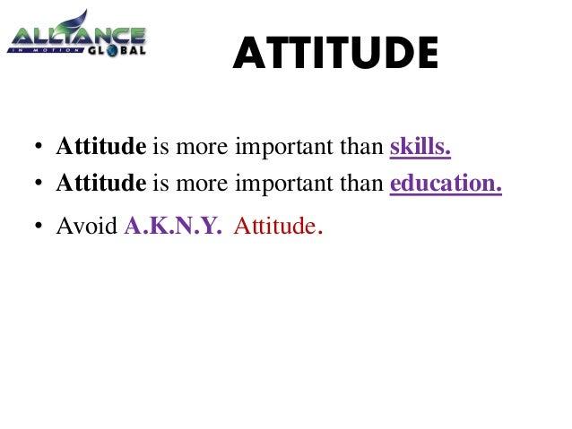 ATTITUDE • Attitude is more important than skills. • Attitude is more important than education. • Avoid A.K.N.Y. Attitude.