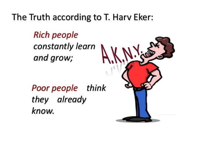 The Truth according to T. Harv Eker: Rich people constantly learn and grow; Poor people think they already know.