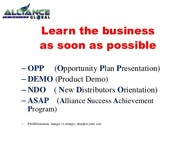 Learn the business as soon as possible – OPP (Opportunity Plan Presentation) – DEMO (Product Demo) – NDO ( New Distributor...