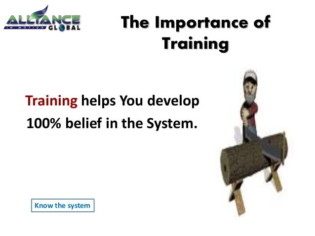 Training helps You develop 100% belief in the System. The Importance of Training Know the system