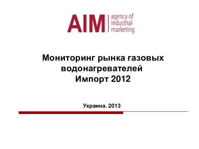 Мониторинг рынка газовых водонагревателей Импорт 2012 Украина. 2013