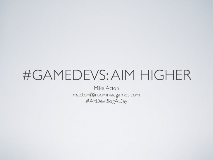 #GAMEDEVS: AIM HIGHER              Mike Acton      macton@insomniacgames.com           #AltDevBlogADay