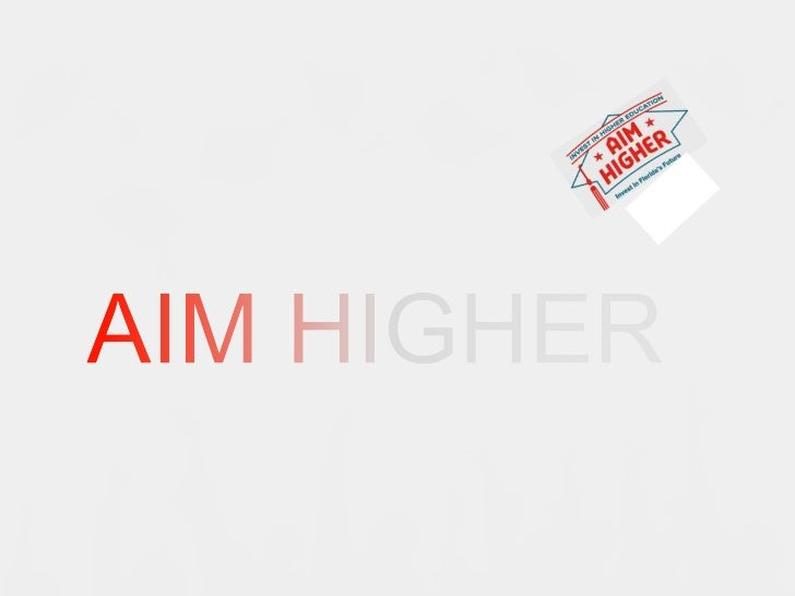 Mission• Aim Higher Florida hopes to unite all students  and community leaders in Florida to raise  awareness on the signi...