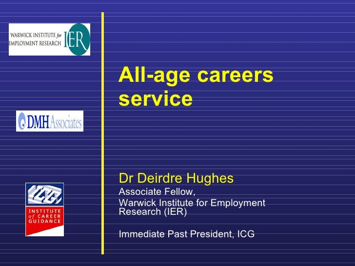 All-age careers service     Dr Deirdre Hughes Associate Fellow,  Warwick Institute for Employment Research (IER)  Immediat...