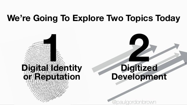1 2 We're Going To Explore Two Topics Today Digital Identity or Reputation Digitized Development @paulgordonbrown