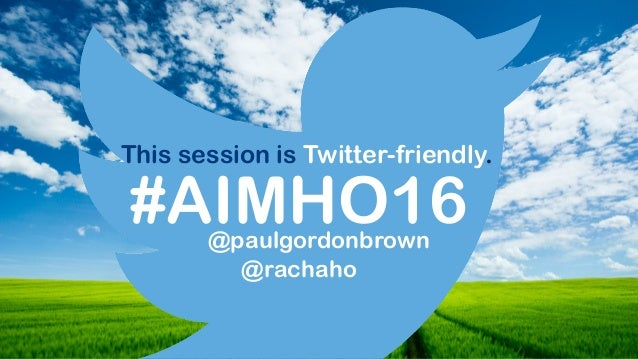 #AIMHO16 This session is Twitter-friendly. @paulgordonbrown @rachaho