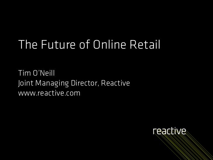 The Future of Online Retail  Tim O'Neill Joint Managing Director, Reactive www.reactive.com