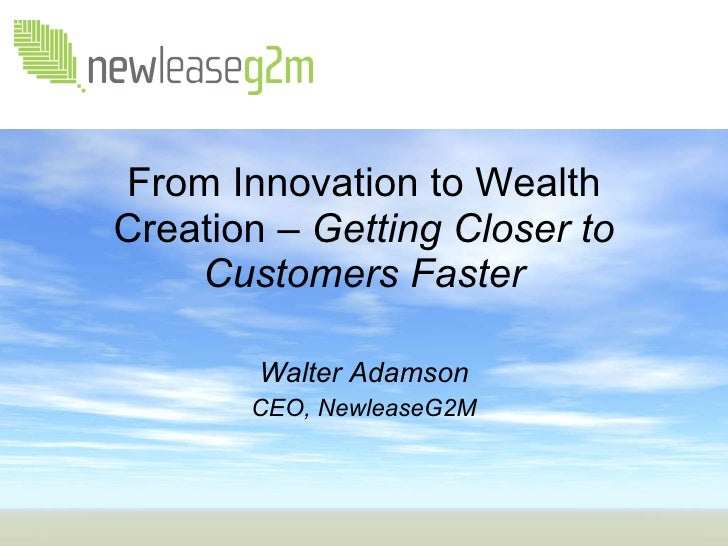 From Innovation to Wealth Creation –  Getting Closer to Customers Faster Walter Adamson CEO, NewleaseG2M
