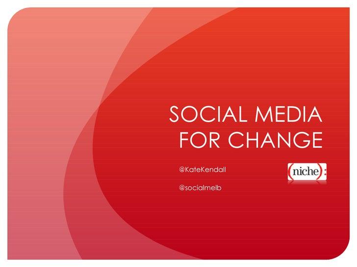 SOCIAL MEDIA FOR CHANGE @KateKendall @socialmelb