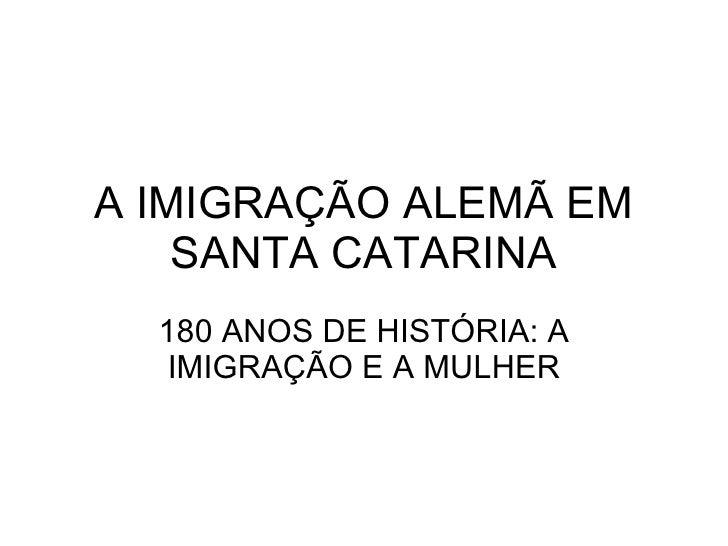 A IMIGRAÇÃO ALEMÃ EM SANTA CATARINA 180 ANOS DE HISTÓRIA: A IMIGRAÇÃO E A MULHER