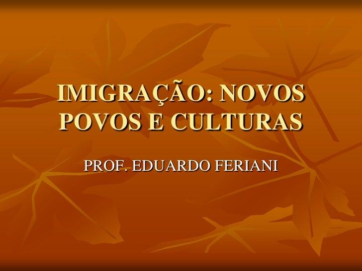 IMIGRAÇÃO: NOVOSPOVOS E CULTURAS PROF. EDUARDO FERIANI